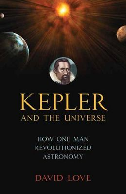 Kepler and the Universe - How One Man Revolutionized Astronomy
