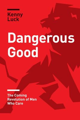 Dangerous Good: Coming Revolution Of Men Who Care