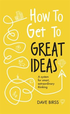 How To Get To Great Ideas: A System for Smart Extraordinary Thinking