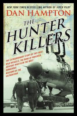 The Hunter Killers: The Extraordinary Story of the First Wild Weasels, the Band of Maverick Aviators Who Flew the Most Dangerous Missions