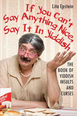 If You Can't Say Anything Nice, Say It in Yiddish - The Book of Yiddish Insults and Curses