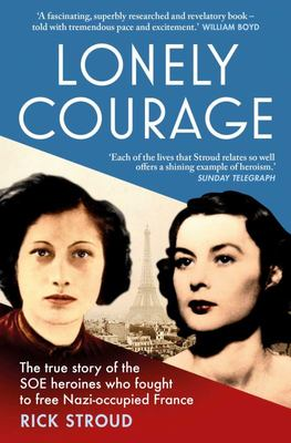 Lonely Courage - The True Story of the SOE Heroines Who Fought to Free Nazi-Occupied France