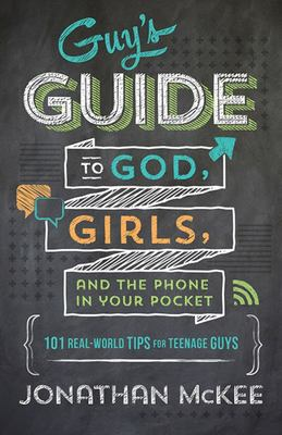 The Guy's Guide to God, Girls, and the Phone in Your Pocket - 101 Real-World Tips for Teenaged Guys