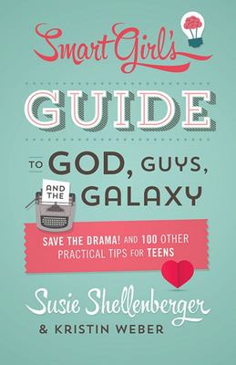The Smart Girl's Guide to God, Guys, and the Galaxy - Save the Drama! and 100 Other Practical Tips for Teens