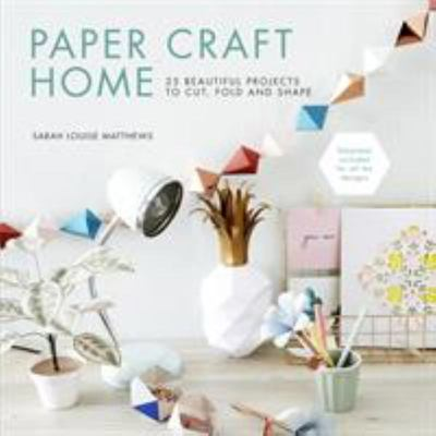 Paper Craft Home - 25 Beautiful Projects to Cut, Fold and Shape