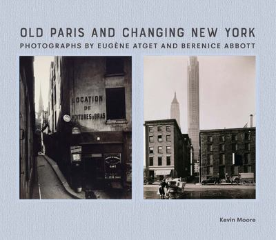 Old Paris and Changing New York - Photographs by Eugène Atget and Berenice Abbott