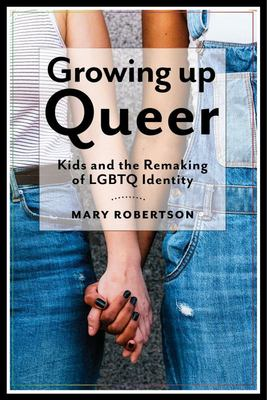 Growing up Queer - Kids and the Remaking of LGBTQ Identity