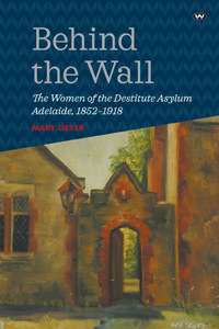 Behind the Wall - The Women of the Destitute Asylum Adelaide, 1852-1918