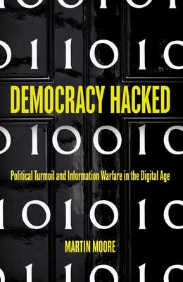 Democracy Hacked: Political Turmoil and Information Warfare in the Digital Age