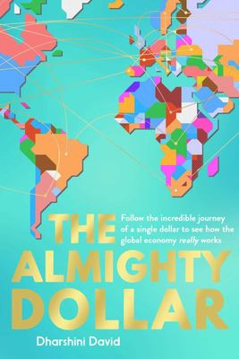 The Almighty Dollar - Follow the Incredible Journey of a Single Dollar to See How the Global Economy Really Works