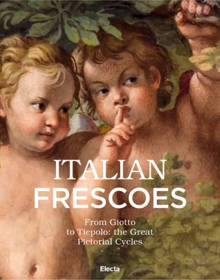 Italian Frescoes - From Giotto to Tiepolo: the Great Pictorial Cycles