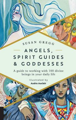 Angels, Spirit Guides and Goddesses - A Guide to Working with 100 Divine Beings in Your Daily Life