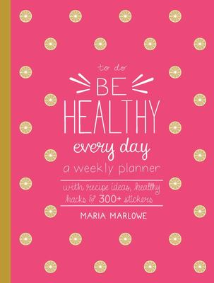 Be Healthy Every Day - A Weekly Planner to Achieve Goals for Healthy Eating and Living--With Recipe Ideas, Healthy Hacks, and 250+ Stickers