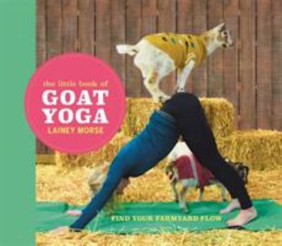 The Little Book of Goat Yoga - Poses and Wisdom to Inspire Your Practice