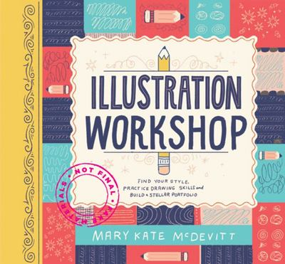 Illustration Workshop : Find Your Style, Practice Drawing Skills, and Build a Stellar Portfolio