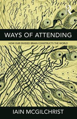 Ways of Attending - How Our Divided Brain Constructs the World