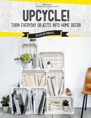 Upcycled! - DIY Furniture and décor from Unexpected Objects