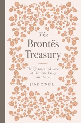 The Brontes Treasury: The Life, Times and Works of Charlotte, Emily and Anne