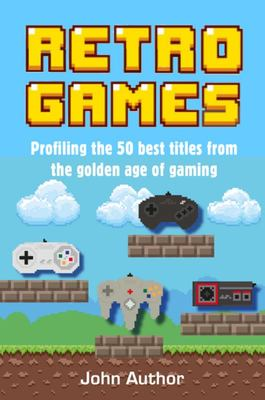 Retro Games - Profiling the 50 Best Titles from the Golden Age of Gaming