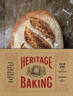Heritage Baking : Recipes for Rustic Breads and Pastries Baked with Artisanal Flour