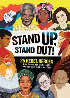 Stand Up, Stand Out! Real-life Stories of 25 Rebel Heroes who Stood Up for What They Believed In