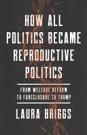 How All Politics Became Reproductive Politics - From Welfare Reform to Foreclosure to Trump