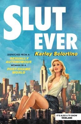 Slutever: Dispatches from a Sexually Autonomous Woman in a Post-Shame World