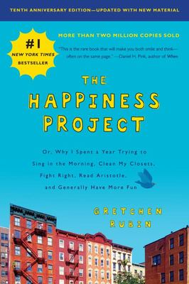 The Happiness Project, Tenth Anniversary Edition - Or, Why I Spent a Year Trying to Sing in the Morning, Clean My Closets, Fight Right, Read Aristotle, and Generally Have More Fun