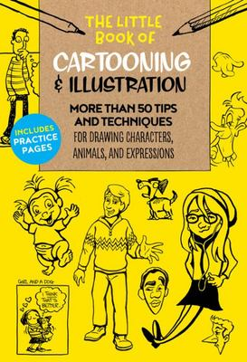 The Little Book of Cartooning and Illustration - More Than 50 Tips and Techniques for Drawing Characters, Animals, and Expressions