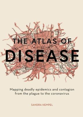 The Atlas of Disease: Epidemics, Outbreaks and Contagion in 50 Maps