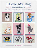 I Love My Dog Embroidery - 380 Stitch Motifs for Dog Moms and Dads
