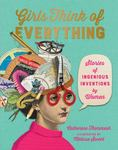 Girls Think of Everything - Stories of Ingenious Inventions by Women