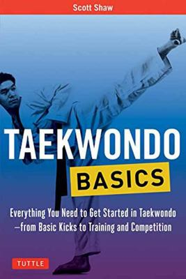 Taekwondo Basics - Everything You Need to Get Started in Taekwondo - from Basic Kicks to Training and Competition