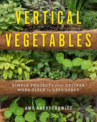 Vertical Vegetables - Simple Projects That Deliver More Yield in Less Space
