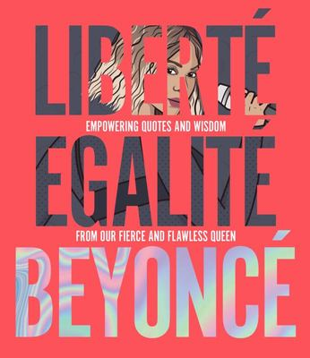 Liberté Egalité Beyoncé - Empowering Quotes and Wisdom from Our Fierce and Flawless Queen