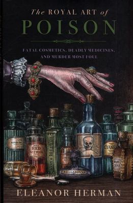 The Royal Art of Poison - Fatal Cosmetics, Deadly Medicines and Murder Most Foul