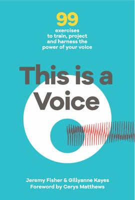 This Is a Voice - 99 Exercises to Train, Project and Harness the Power of Your Voice