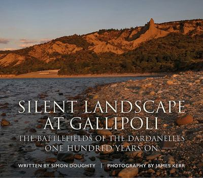 Silent Landscape at Gallipoli - The Battlefields of the Dardanelles, One Hundred Years On