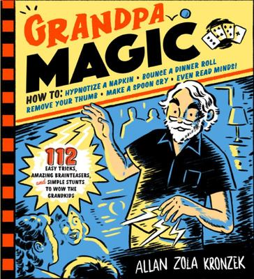 Grandpa Magic - 112 Easy Magic Tricks, Amazing Mysteries, and Simple Stunts to Wow the Grandkids