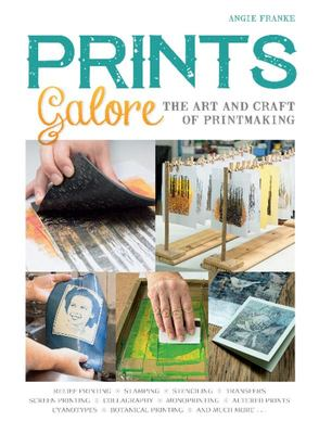 Prints Galore - The Art and Craft of Printmaking, with 41 Projects to Get You Started