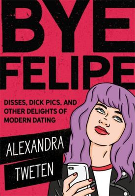 Bye Felipe - Disses, Dick Pics, and Other Delights of Modern Dating
