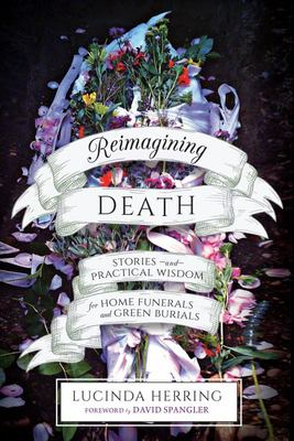 Reimagining Death - Stories and Practical Wisdom for Home Funerals and Green Burials