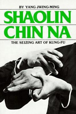 Shaolin Chin Na: The Seizing Art of Kung Fu