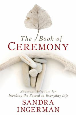 The Book of Ceremony - Shamanic Wisdom for Invoking the Sacred in Everyday Life
