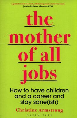 The Mother of All Jobs: How to Have Children and a Career and Stay Sane