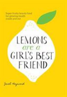 Lemons are a Girl's Best Friend: Get Your Glow, Inside and Out, From 30 Superfood Ingredients