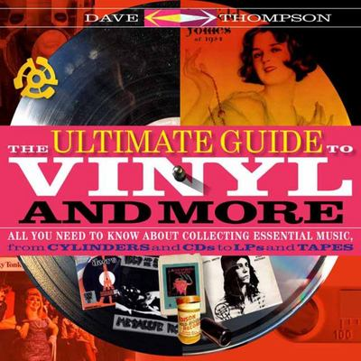 The Ultimate Guide to Vinyl and More - All You Need to Know about Collecting Essential Music, from Cylinders and CDs to LPs and Tapes