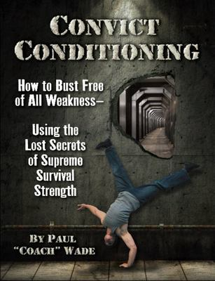 Convict Conditioning - How to Bust Free of All Weakness - Using the Lost Secrets of Supreme Survival Strength