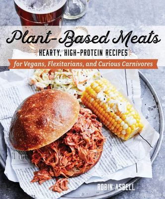 Plant-Based Meats - Hearty, High-Protein Recipes for Vegetarians, Flexitarians, and Curious Carnivores