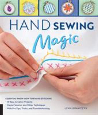 Hand Sewing Magic - Essential Know-How for Hand Stitching--Master Tension and Other Techniques * with Pro Tips, Tricks, and Troubleshooting * 10 Easy, Creative Projects